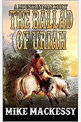 The Ballad of Uriah: A Mountain Man Story (A Uriah: Mountain Man Story Book 1) Kindle Edition