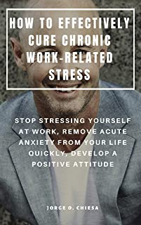 HOW TO EFFECTIVELY CURE CHRONIC WORK-RELATED STRESS : STOP STRESSING YOURSELF AT WORK, REMOVE ACUTE ANXIETY FROM YOUR LIFE...
