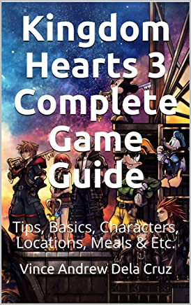 Kingdom Hearts 3 Complete Game Guide: Tips, Basics, Characters, Locations, Meals & Etc. (English Edition)