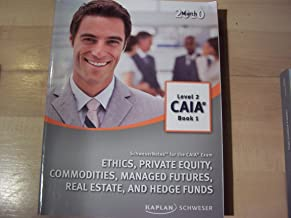 Ethics, Private Equity, Commodities, Managed Futures, Real Estate, and Hedge Funds Schweser Notes for the CAIA Exam Level 2 Book 1