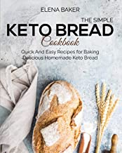 The Simple Keto Bread Cookbook: Quick And Easy Recipes for Baking Delicious Homemade Keto Bread