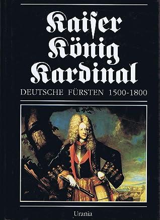 Kaiser - König - Kardinal. D : deutsche Fürsten 1500 - 1800 / hrsg. von Rolf Straubel lund Ulman Weiss. [Kt.: Annelies Dallmer]