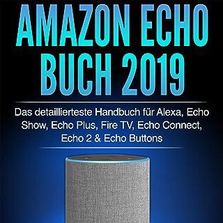 Amazon Echo Buch 2019: Das detaillierteste Handbuch für Alexa, Echo Show, Echo Plus, Fire TV, Echo Connect, Echo 2 & Echo Buttons - Anleitungen, Einstellung, ... Skills & Lustiges - 2019 (German Edition)