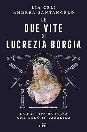Le due vite di Lucrezia Borgia: La cattiva ragazza che andò in paradiso