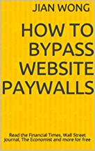 How to Bypass Website Paywalls: Read the Financial Times, Wall Street Journal, The Economist and more for free