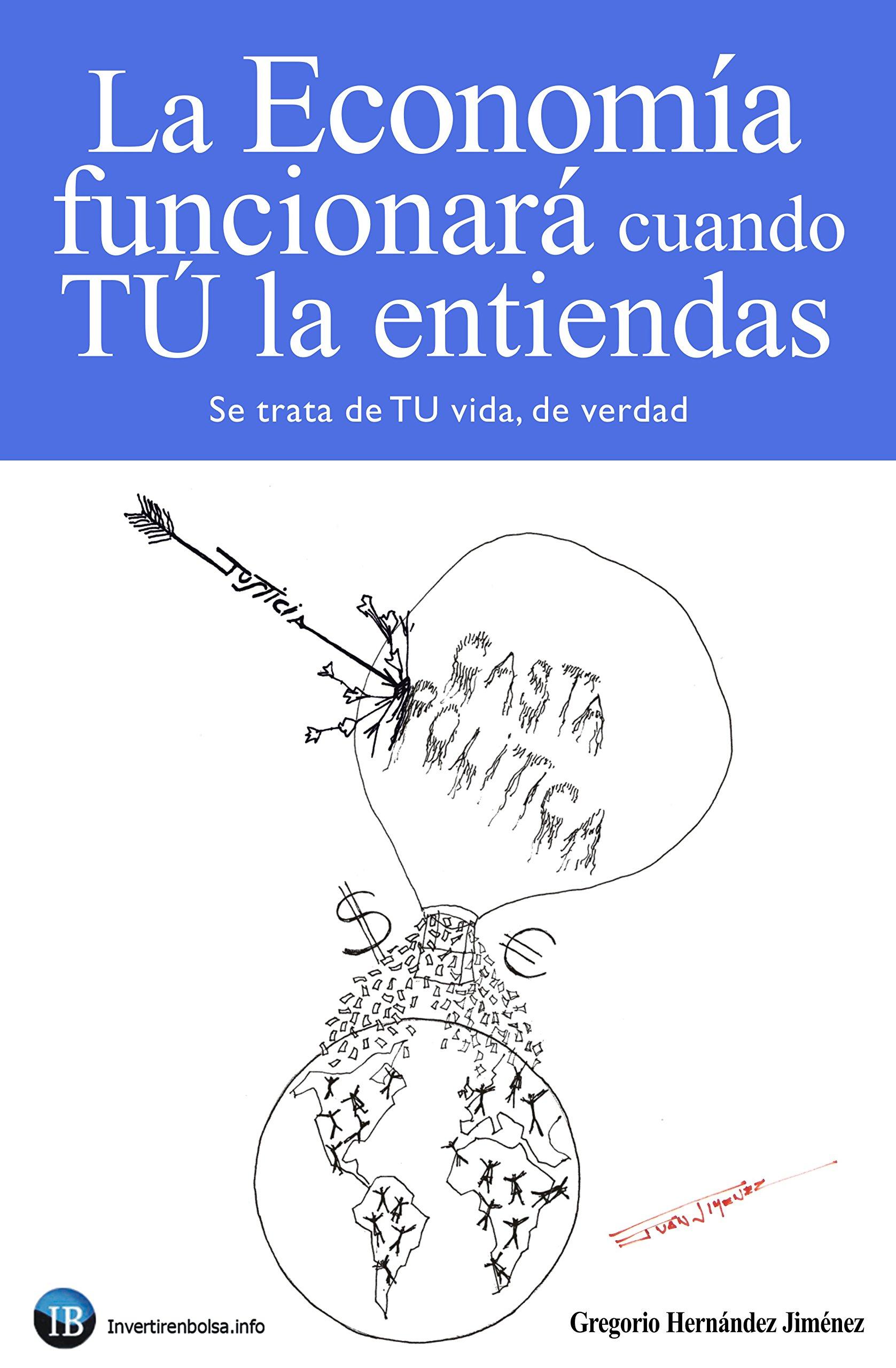 La Economía funcionará cuando TÚ la entiendas: (Se trata de TU vida, de verdad) (Spanish Edition)