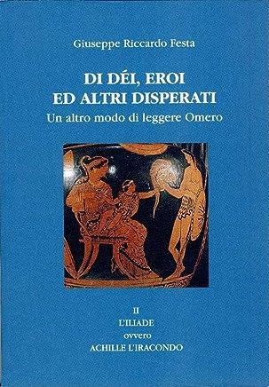 Di dèi, eroi ed altri disperati: II LIliade, ovvero Achille liracondo (Un altro modo di leggere Omero Vol. 2)