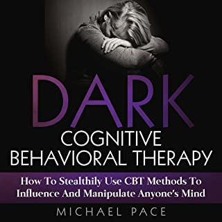 Dark Cognitive Behavioral Therapy: How to Stealthily Use CBT Methods to Influence and Manipulate Anyone's Mind