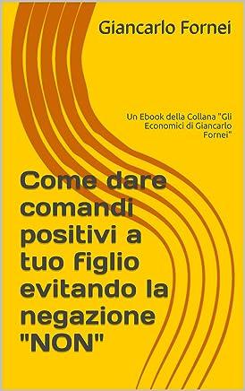 Come dare comandi positivi a tuo figlio evitando la negazione NON: Un Ebook della Collana (Gli Economici di Giancarlo Fornei Vol. 3)