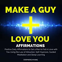 Make a Guy Love You Affirmations: Positive Daily Affirmations to Get a Man to Fall in Love with You Using the Law of Attraction, Self-Hypnosis, Guided Meditation and Sleep Learning