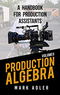 Production Algebra, A Handbook for Production Assistants: An Overview of the Production Industry (Production Algebra A Handbook for Production Assistants Volumes 1 and 2)