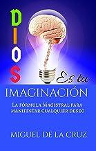 DIOS ES TU IMAGINACION: La formula para manifestar tus Deseos (Spanish Edition)