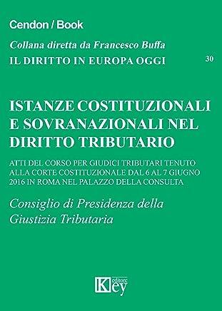 Istanze costituzionali e sovranazionali nel diritto tributario: Atti del corso per giudici tributari tenuto alla Corte Costituzionale dal 6 al 7 giugno ... (Il diritto in Europa oggi Vol. 30)