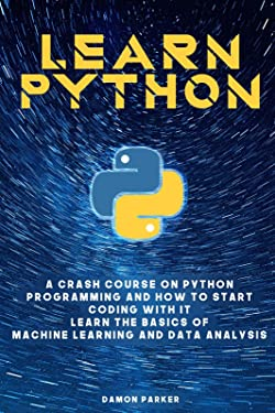 Learn Python: A Crash Course On Python Programming And How To Start Coding With It. Learn The Basics Of Machine Learning And Data Analysis