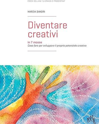 Diventare creativi in 7 mosse: Cosa fare per sviluppare il proprio potenziale creativo (La stanza di Proserpina Vol. 3)