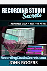 Recording Studio Secrets: How To Make Big Money From Home! (Music Production Secrets - Audio Engineering, Home Recording Studio, Song Mixing, and Music Business Advice Book 3) Kindle Edition