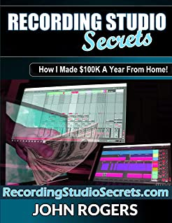 Recording Studio Secrets: How To Make Big Money From Home! (Home Recording Studio, Audio Engineering, Music Production Secrets Series: Book 3)