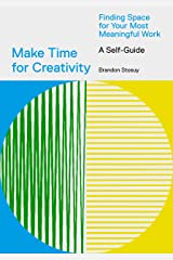 Make Time for Creativity: Finding Space for Your Most Meaningful Work (A Self-Guide) Kindle Edition