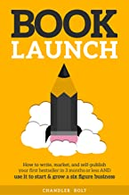 Book Launch: How to Write, Market & Publish Your First Bestseller in Three Months or Less AND Use it to Start and Grow a S...