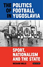 The Politics of Football in Yugoslavia: Sport, Nationalism and the State (International Library of Twentieth Century History)