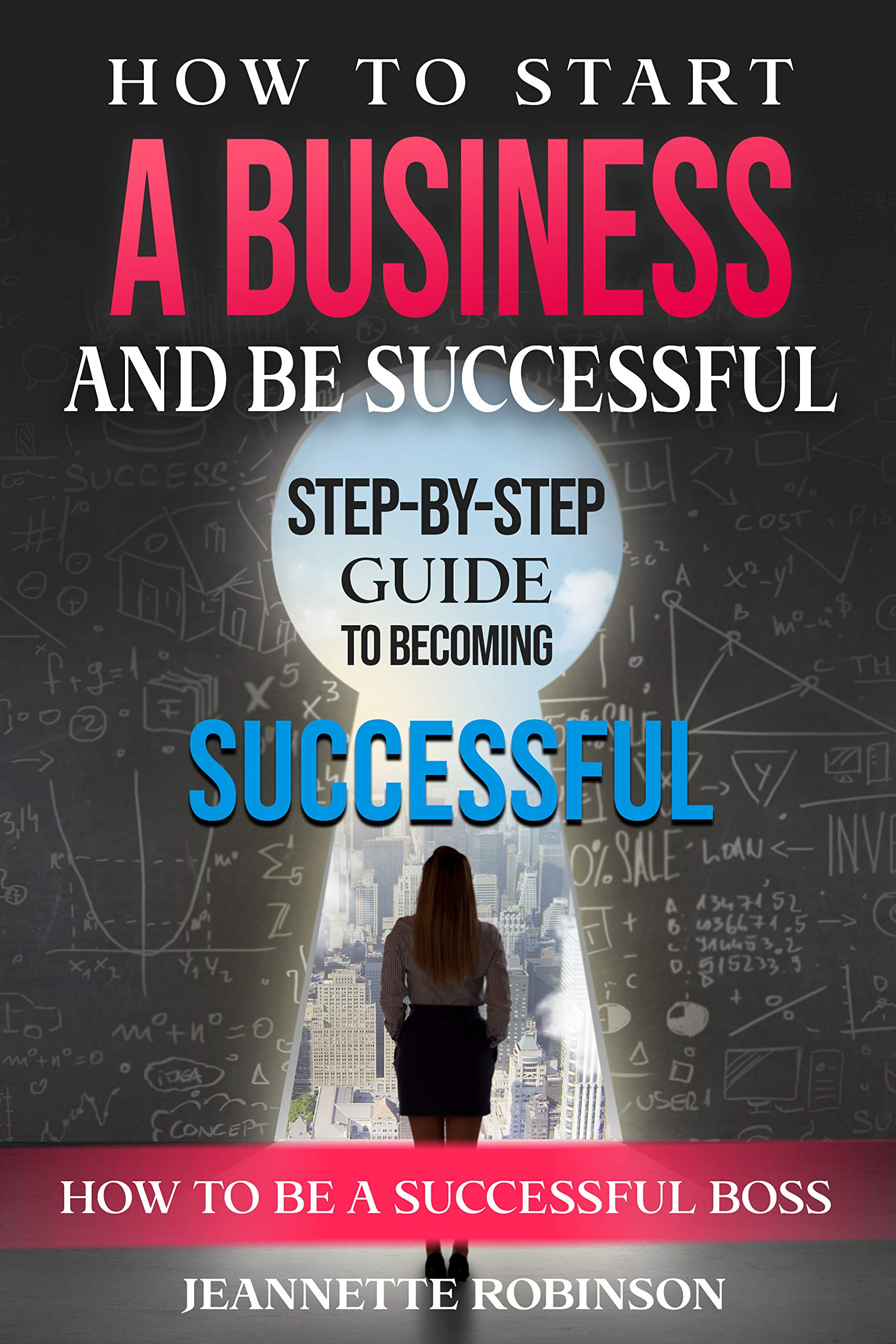 HOW TO START A BUSINESS AND BE SUCCESSFUL: HOW TO BE A SUCCESSFUL BOSS