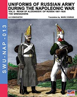Uniforms of Russian army during the Napoleonic war vol.8: Army infantry: Grenadier's regiments 1801-1825 (Soldiers, weapons & uniforms NAP) (Volume 13)