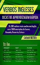 VERBOS INGLESES: DICAS DE APRENDIZAGEM RÁPIDA : Os 100 verbos mais usados em Inglês com 1800 exemplos de frases: Passado, ...