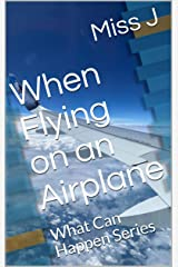 When Flying on an Airplane: What Can Happen Series Kindle Edition