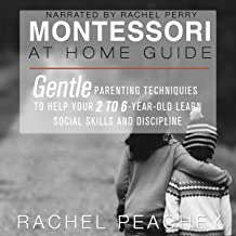 Montessori at Home Guide: Gentle Parenting Techniques to Help Your 2- to 6-Year-Old Learn Social Skills and Discipline
