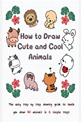 How to Draw Cute and Cool Animals: The Easy Step by Step Drawing Guide to Teach You Draw 40 Animals in 6 Simple Steps Kindle Edition