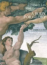 A Body for Glory: Theology of the Body in the Papal Collections: the Ancients, Michelangelo and John Paul II