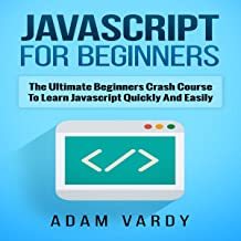 Javascript for Beginners: The Ultimate Beginners Crash Course to Learn Javascript Quickly and Easily