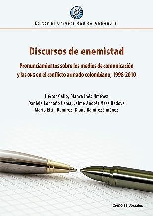 Discursos de enemistad: Pronunciamientos sobre los medios de comunicación y las ONG en el conflicto armado colombiano, 1998-2010 (Spanish Edition)