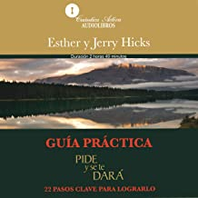 Guía practica: Pide y se te dará: 22 pasos clave para lograrlo [Practical Guide: Ask and You Will Be Given: 22 Key Steps t...