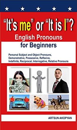 """It's me"" or ""It is I""? English Pronouns for Beginners: Personal Subject and Object Pronouns, Demonstrative, Possessive, Reflexive, Indefinite, Reciprocal, ... Relative Pronouns (English Edition)"