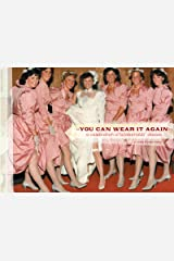 You Can Wear It Again: A Celebration of Bridesmaids' Dresses Kindle Edition