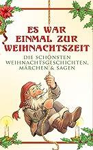 Es war einmal zur Weihnachtszeit: Die schönsten Weihnachtsgeschichten, Märchen & Sagen: Über 100 Titel in einem Buch: Das ...