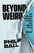 Beyond Weird: Why Everything You Thought You Knew about Quantum Physics Is Different
