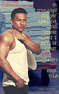 On Groundhog's Day Yet Again, the Asian Stoner Delivers a Pizza of Purest Manhood Topped With Sizzling Rough Trade: An MM Rough Trade/Holiday Short Tale ... a Slippery Shaft Going Gay-4-Pay Book 2)