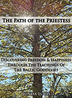 The Path of the Priestess: Discovering Freedom and Happiness Through the Teachings of the Baltic Goddesses