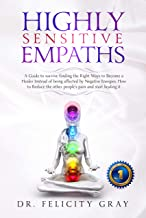 Highly Sensitive Empaths: A Guide to Survive Finding the Right Ways to Become a Healer Instead of Being Affected by Negative Energies. How to Reduce the Other People's Pain and Start Healing It