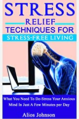 Stress Relief Techniques For Stress-Free Living: What You Need To De-Stress Your Anxious Mind In Just A Few Minutes per Day Kindle Edition
