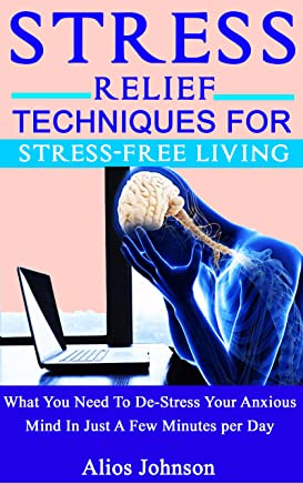 Stress Relief Techniques For Stress-Free Living: What You Need To De-Stress Your Anxious Mind In Just A Few Minutes per Day (English Edition)
