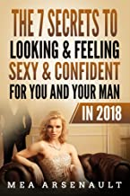 The 7 Secrets to Looking & Feeling Sexy & Confident for You and Your Man in 2018 (2018 Volume Book 1)