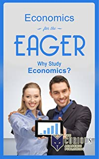 Economics for the Eager: Why Study Economics? (The Stuck Student's Guide to Picking the Best College / University Major and Career)