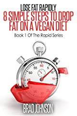 Lose Fat Rapidly: 8 Simple Steps To Drop Fat On A Vegan Diet (Rapid Series Book 1) Kindle Edition