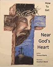 How To Get Near God's Heart: A Poetic Journey That Teaches The Fundamentals Of A Closer Walk With The Lord Jesus Christ