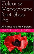 Colourise Monochrome Paint Shop Pro: All Paint Shop Pro Versions (Paint Shop Pro Made easy Book 190)