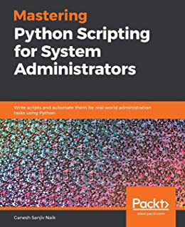 Mastering Python Scripting for System Administrators: Write scripts and automate them for real-world administration tasks using Python