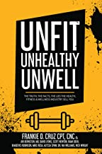 Unfit, Unhealthy & Unwell: The Truth, The Facts, The Lies The Fitness, Health, & Wellness Industry Sell you